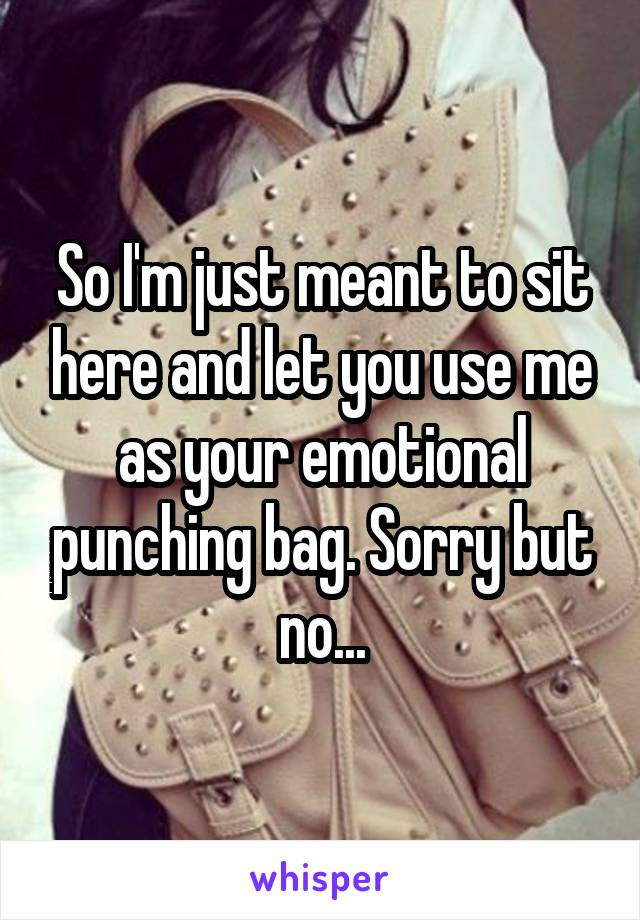 So I'm just meant to sit here and let you use me as your emotional punching bag. Sorry but no...