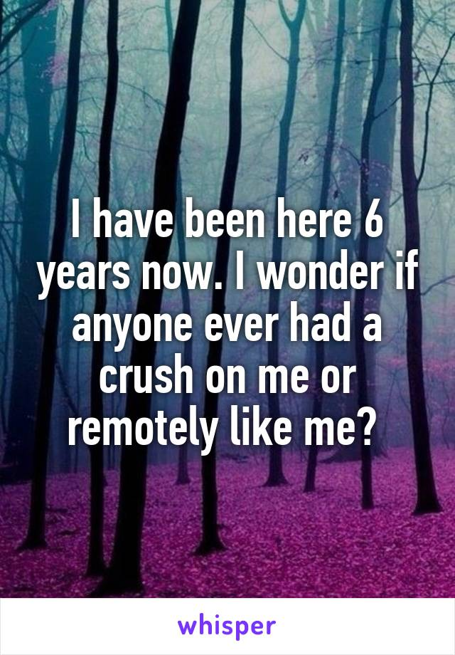 I have been here 6 years now. I wonder if anyone ever had a crush on me or remotely like me?