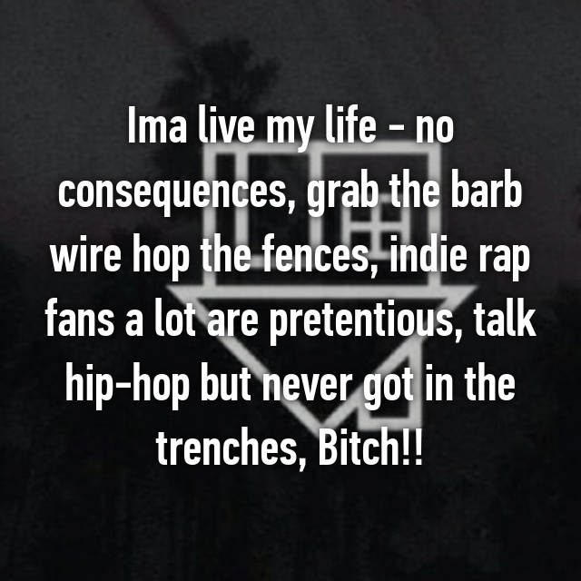 Ima live my life - no consequences, grab the barb wire hop the