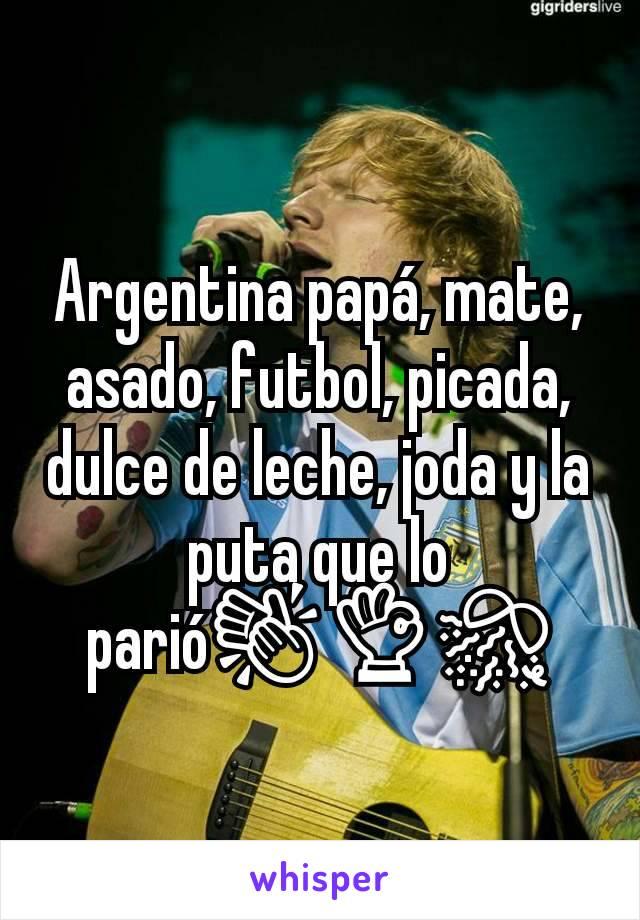 Argentina papá, mate, asado, futbol, picada, dulce de leche, joda y la puta que lo parió👏👌🎊
