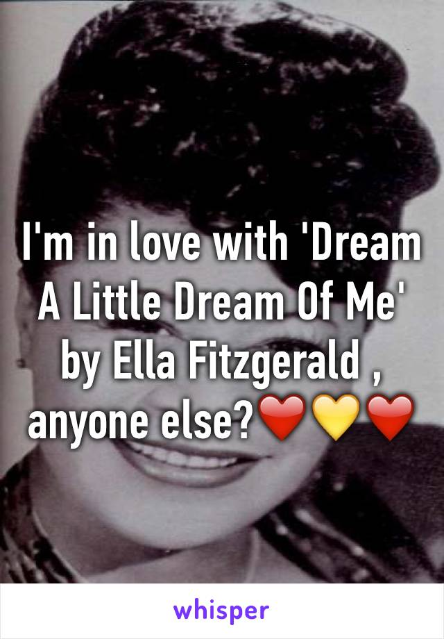 I'm in love with 'Dream A Little Dream Of Me' by Ella Fitzgerald , anyone else?❤️💛❤️