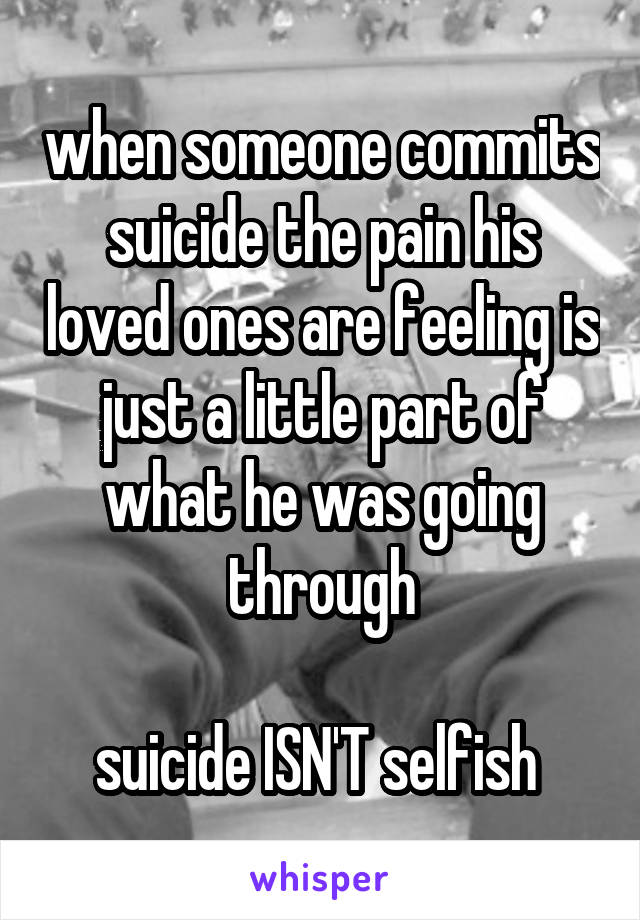 when someone commits suicide the pain his loved ones are feeling is just a little part of what he was going through   suicide ISN'T selfish