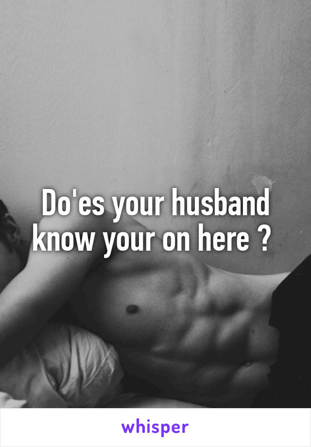 Do'es your husband know your on here ?