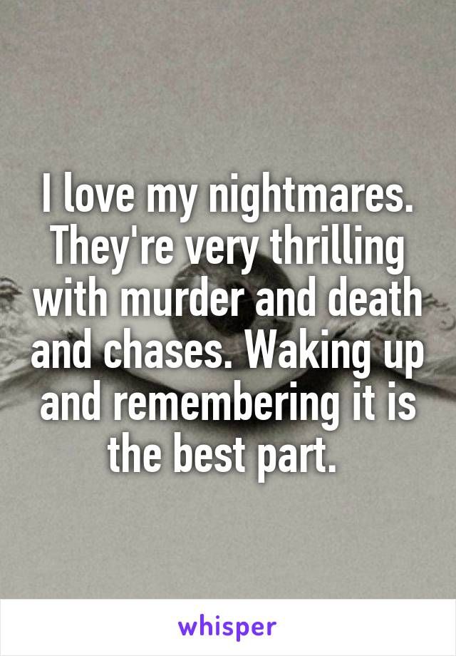 I love my nightmares. They're very thrilling with murder and death and chases. Waking up and remembering it is the best part.