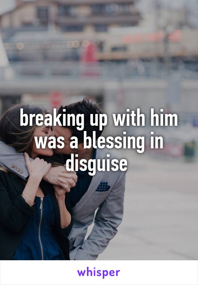 breaking up with him was a blessing in disguise