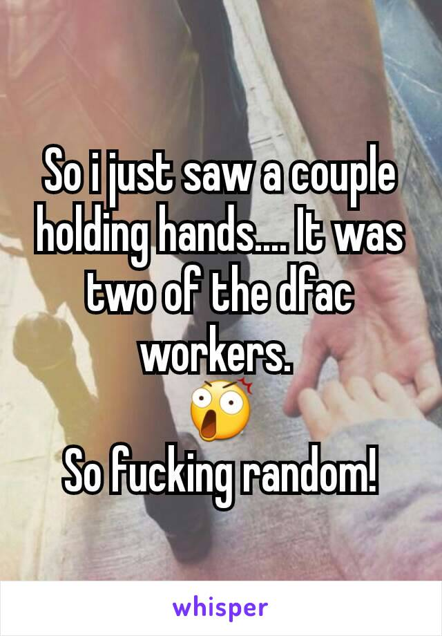 So i just saw a couple holding hands.... It was two of the dfac workers.  😲 So fucking random!