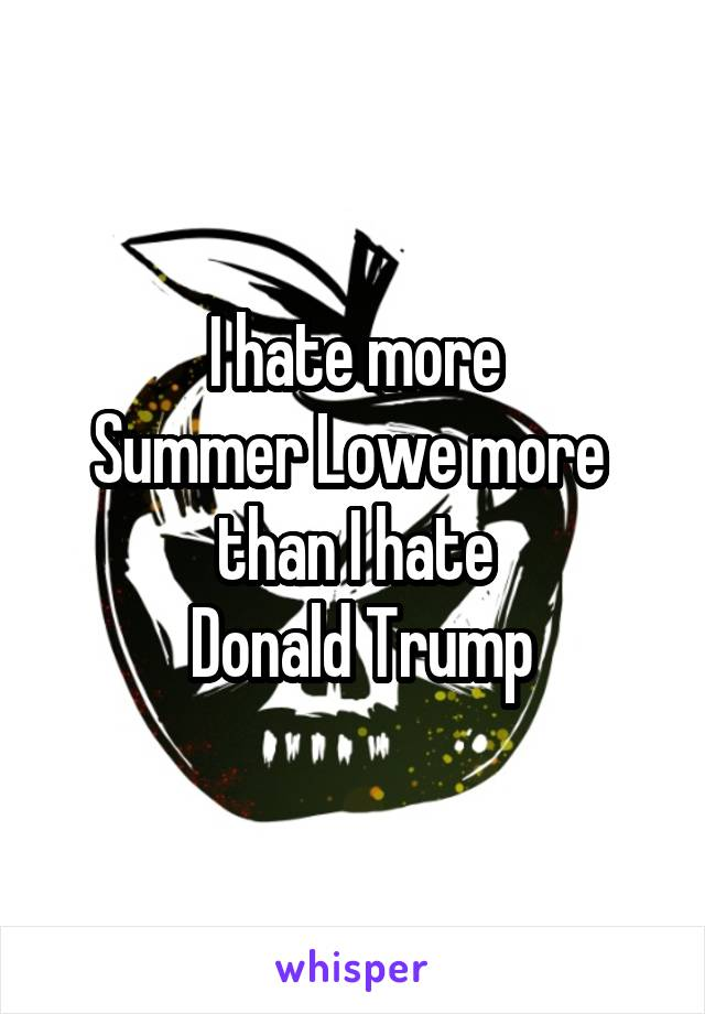 I hate more Summer Lowe more  than I hate  Donald Trump