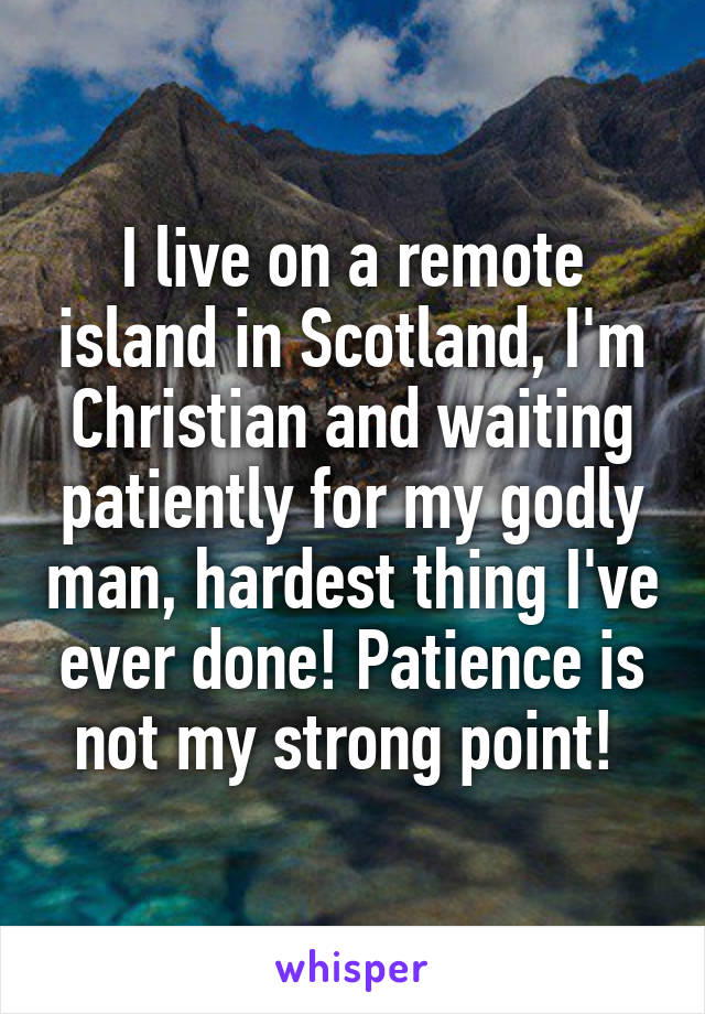 I live on a remote island in Scotland, I'm Christian and waiting patiently for my godly man, hardest thing I've ever done! Patience is not my strong point!