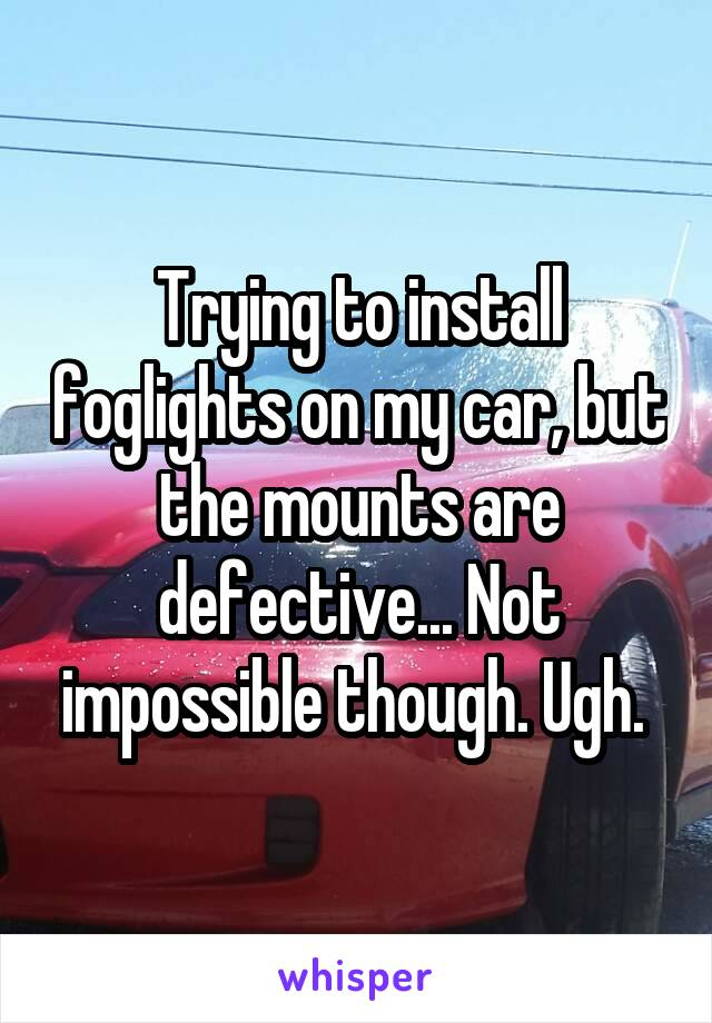 Trying to install foglights on my car, but the mounts are defective... Not impossible though. Ugh.
