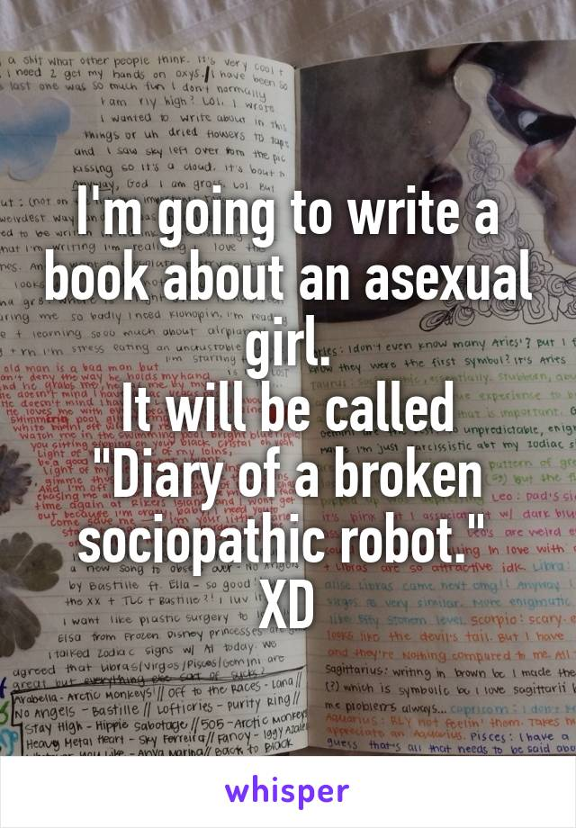 """I'm going to write a book about an asexual girl. It will be called """"Diary of a broken sociopathic robot.""""  XD"""