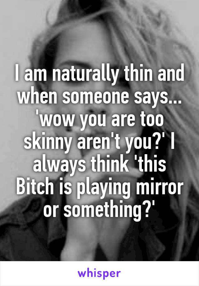 I am naturally thin and when someone says... 'wow you are too skinny aren't you?' I always think 'this Bitch is playing mirror or something?'