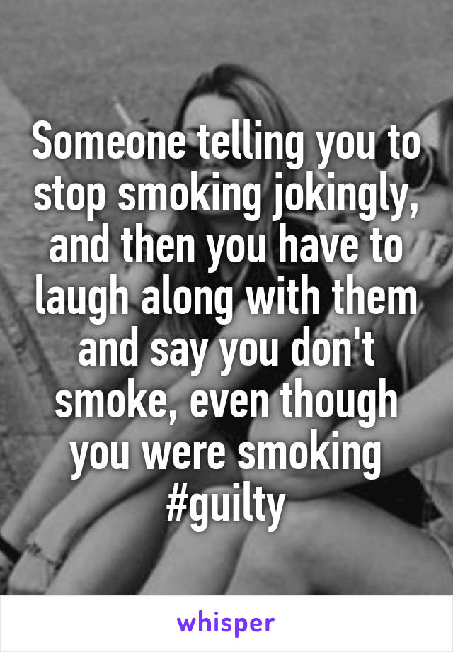 Someone telling you to stop smoking jokingly, and then you have to laugh along with them and say you don't smoke, even though you were smoking #guilty