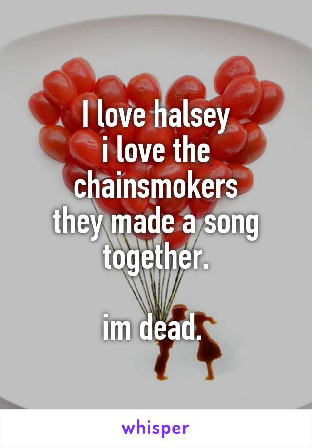 I love halsey i love the chainsmokers they made a song together.  im dead.
