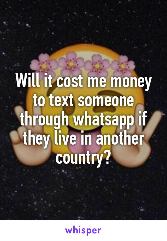 Will it cost me money to text someone through whatsapp if they live in another country?