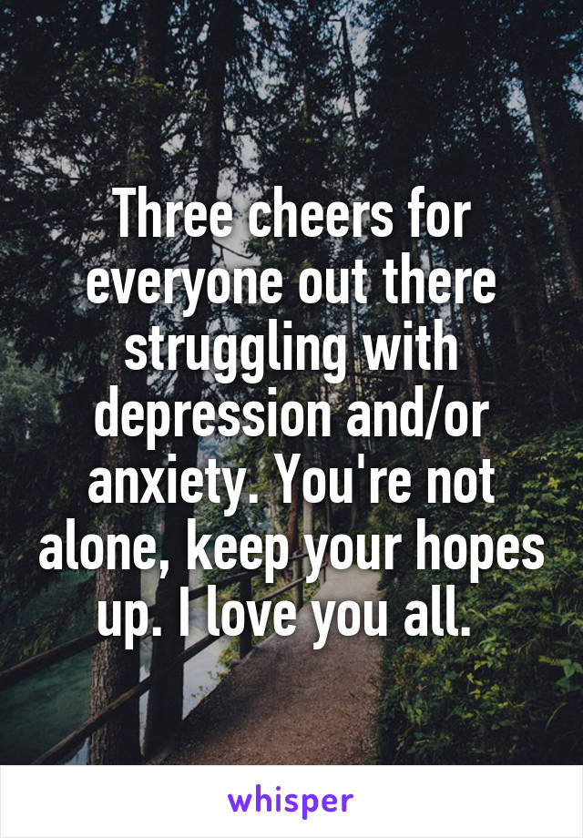 Three cheers for everyone out there struggling with depression and/or anxiety. You're not alone, keep your hopes up. I love you all.