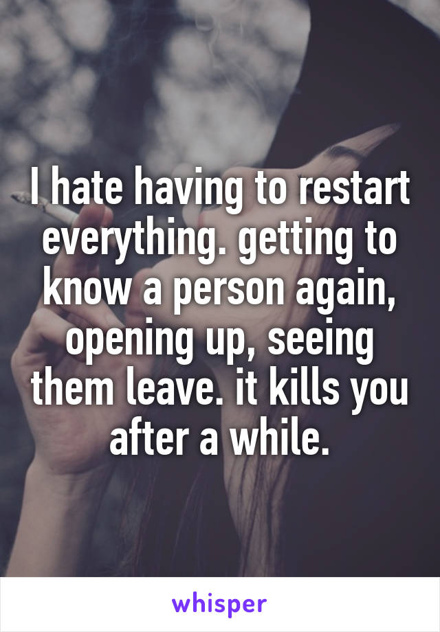 I hate having to restart everything. getting to know a person again, opening up, seeing them leave. it kills you after a while.