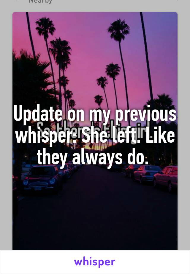 Update on my previous whisper: She left. Like they always do.