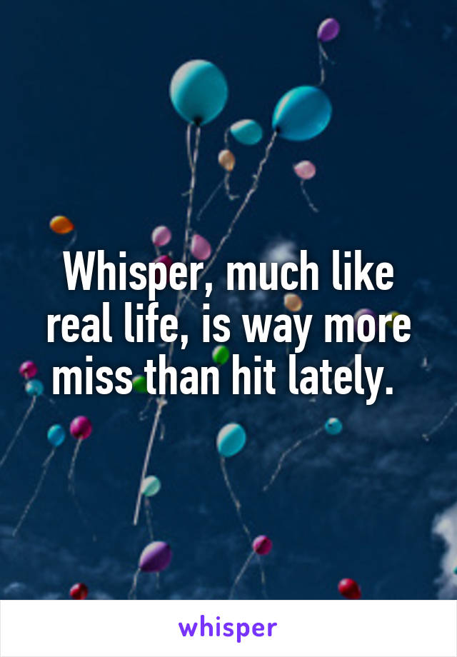 Whisper, much like real life, is way more miss than hit lately.