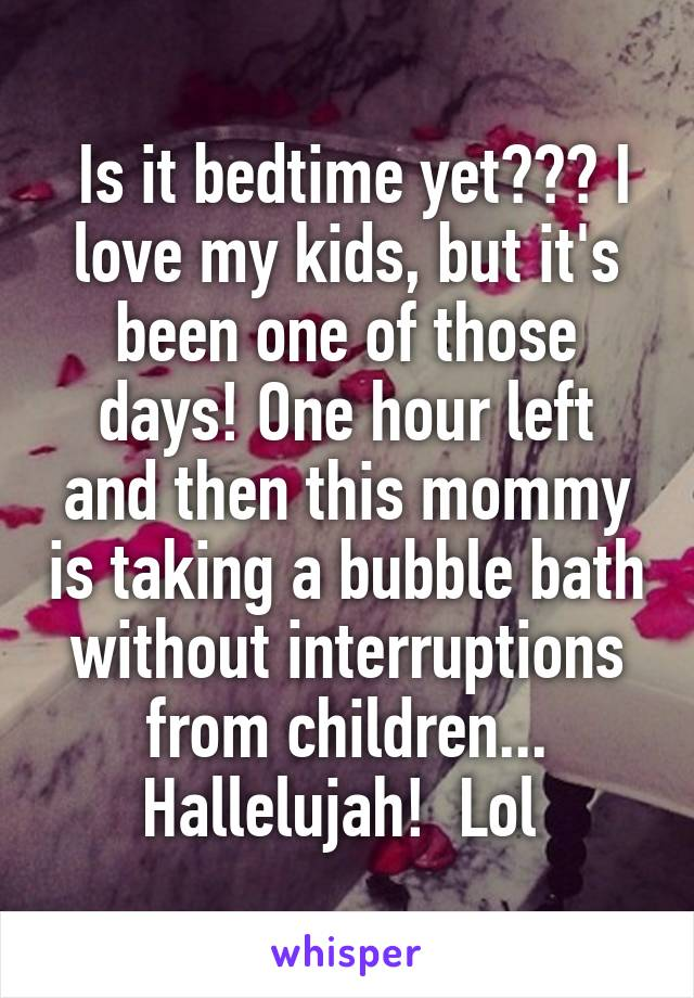 Is it bedtime yet??? I love my kids, but it's been one of those days! One hour left and then this mommy is taking a bubble bath without interruptions from children... Hallelujah!  Lol