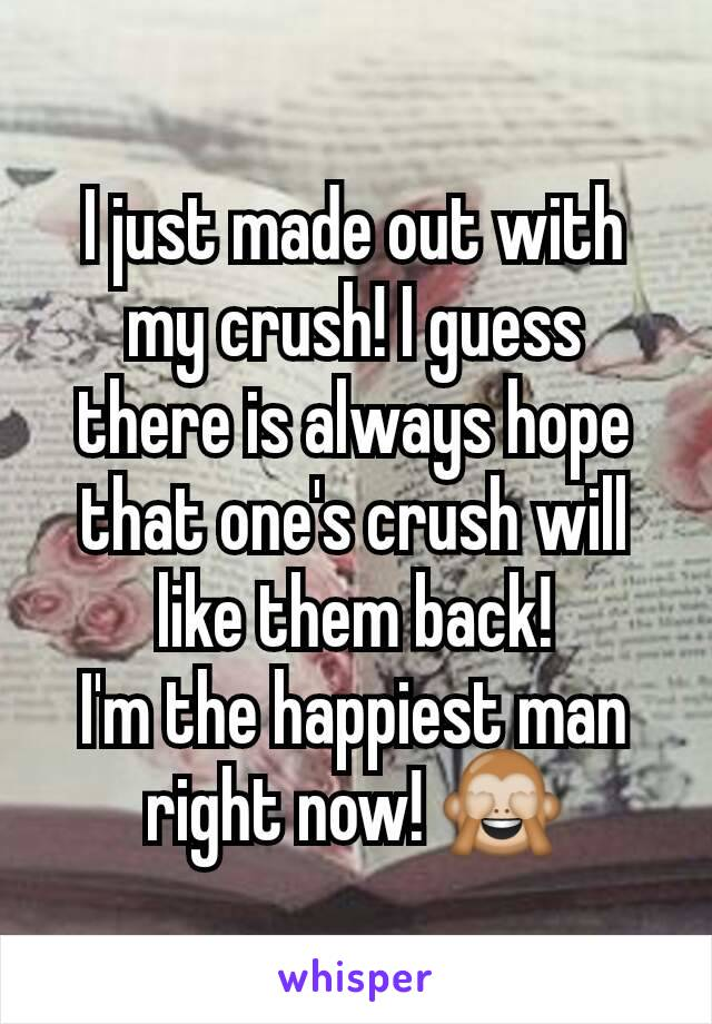 I just made out with my crush! I guess there is always hope that one's crush will like them back! I'm the happiest man right now! 🙈