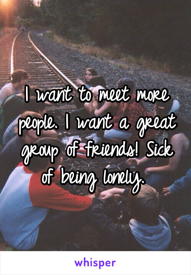 I want to meet more people. I want a great group of friends! Sick of being lonely.