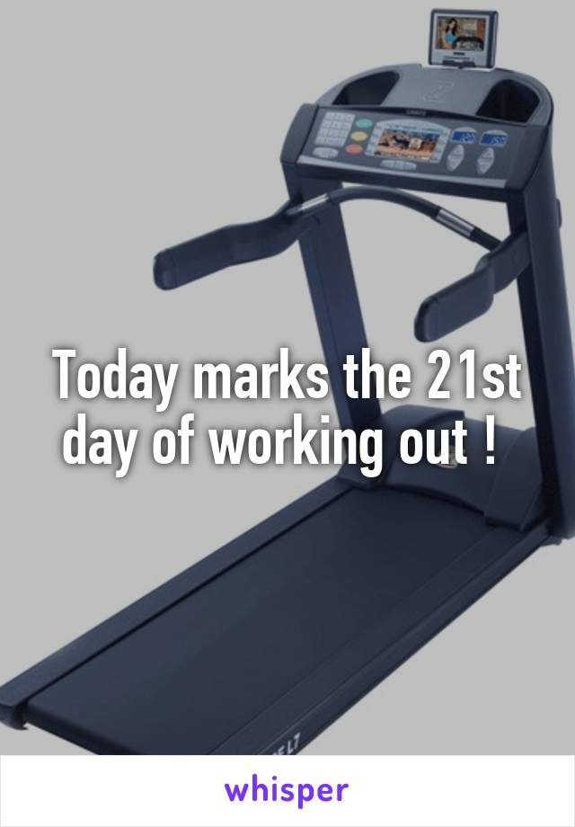 Today marks the 21st day of working out !