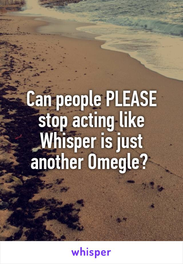 Can people PLEASE stop acting like Whisper is just another Omegle?