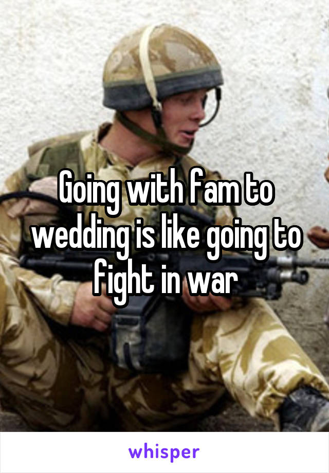 Going with fam to wedding is like going to fight in war
