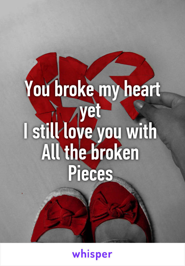 You broke my heart yet  I still love you with  All the broken  Pieces