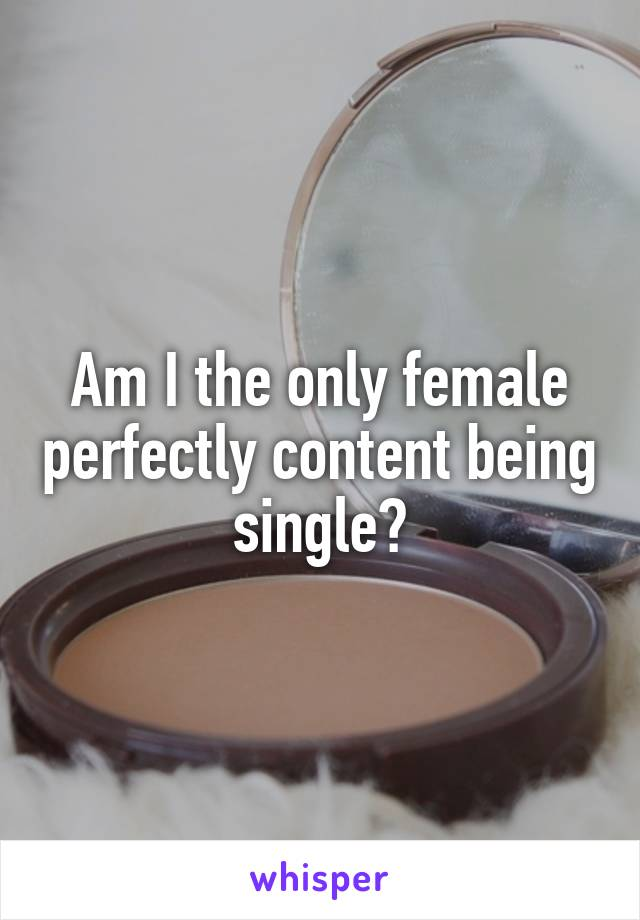 Am I the only female perfectly content being single?