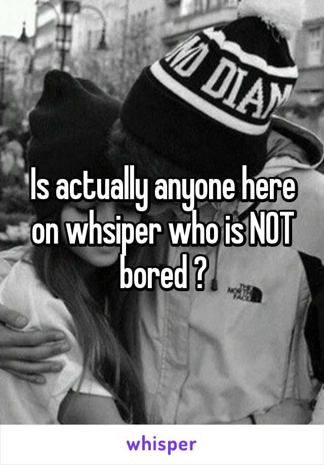 Is actually anyone here on whsiper who is NOT bored ?