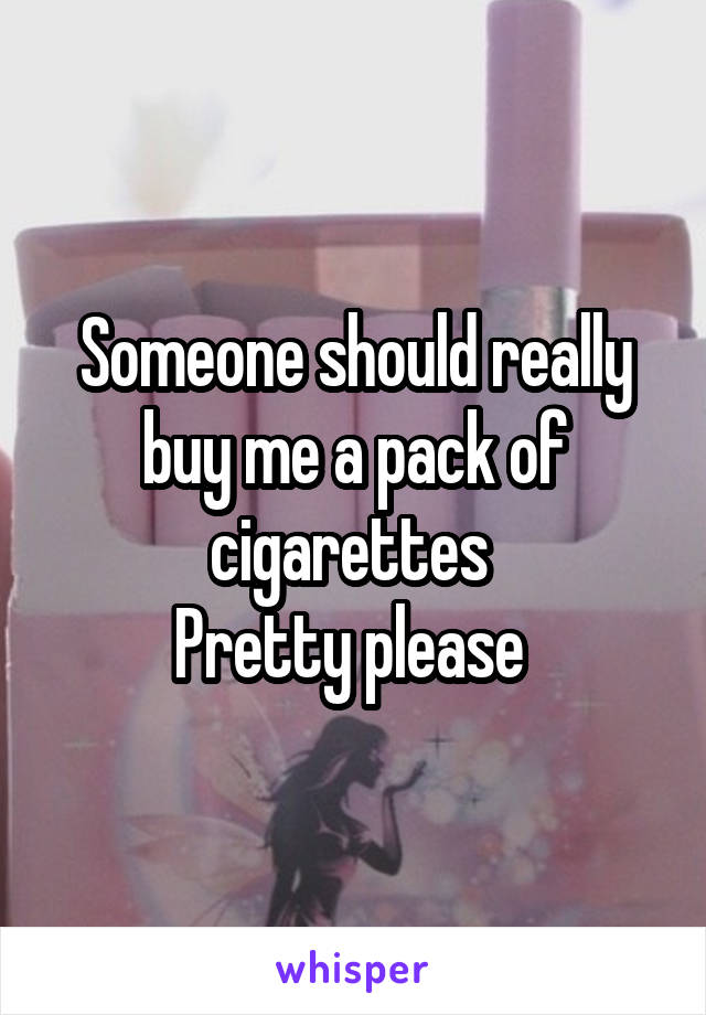 Someone should really buy me a pack of cigarettes  Pretty please