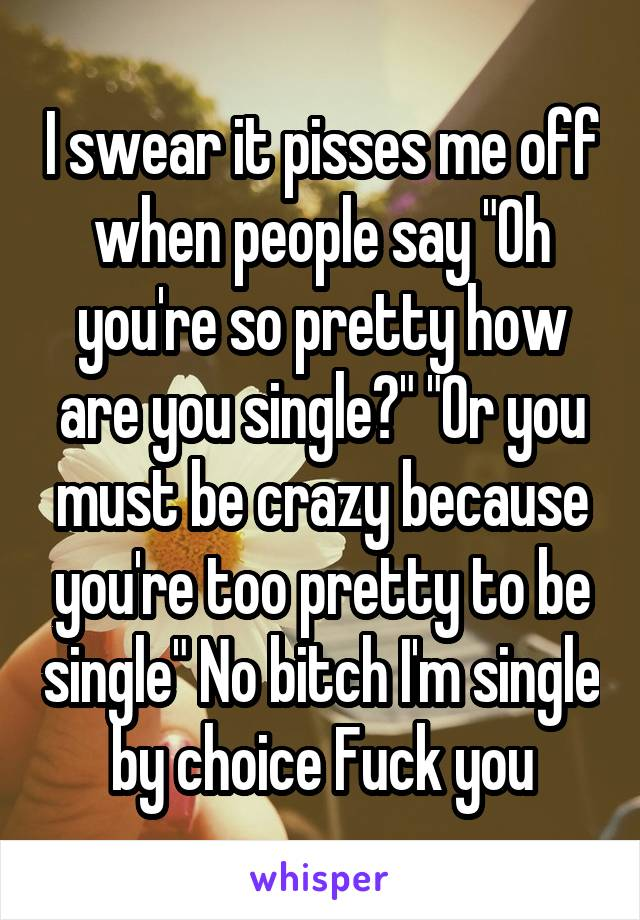 """I swear it pisses me off when people say """"Oh you're so pretty how are you single?"""" """"Or you must be crazy because you're too pretty to be single"""" No bitch I'm single by choice Fuck you"""