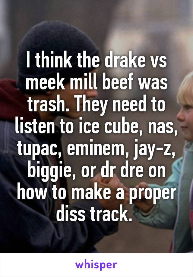 I think the drake vs meek mill beef was trash. They need to listen to ice cube, nas, tupac, eminem, jay-z, biggie, or dr dre on how to make a proper diss track.