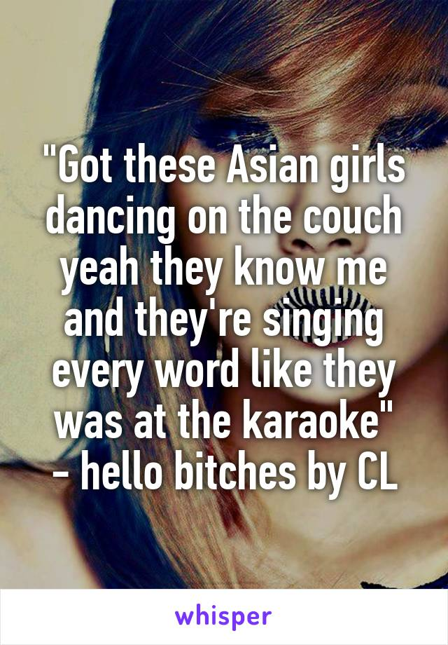 """""""Got these Asian girls dancing on the couch yeah they know me and they're singing every word like they was at the karaoke"""" - hello bitches by CL"""