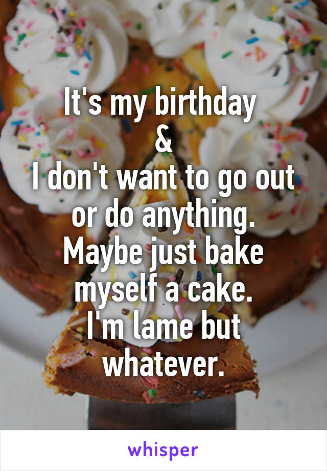 It's my birthday  & I don't want to go out or do anything. Maybe just bake myself a cake. I'm lame but whatever.