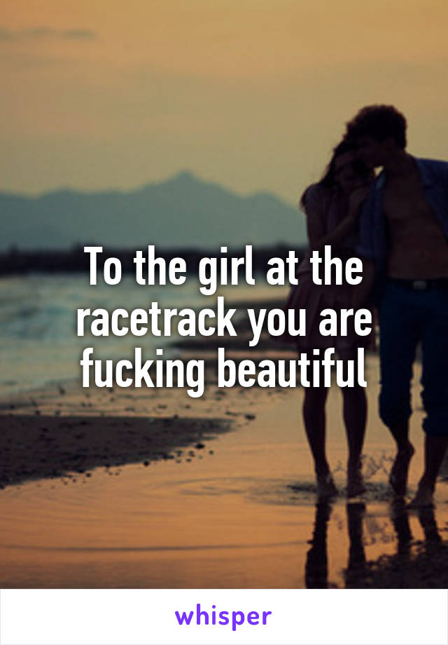 To the girl at the racetrack you are fucking beautiful
