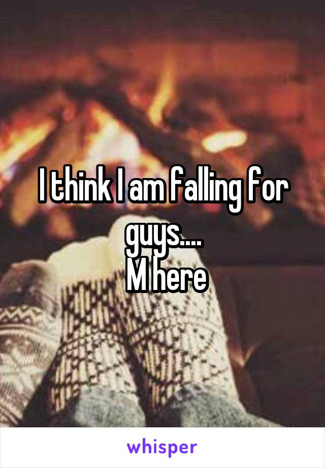I think I am falling for guys....  M here
