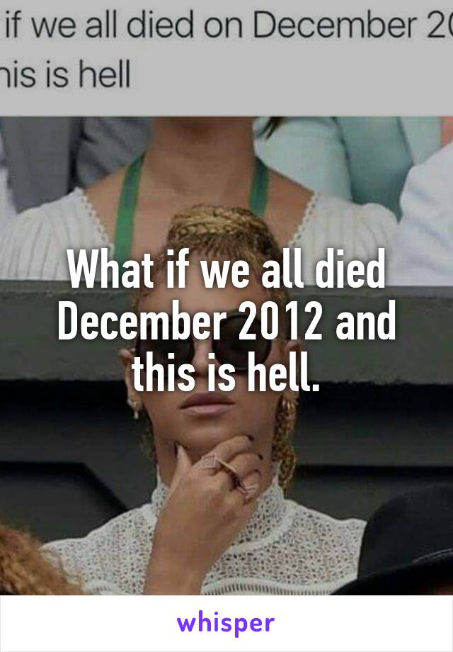 What if we all died December 2012 and this is hell.