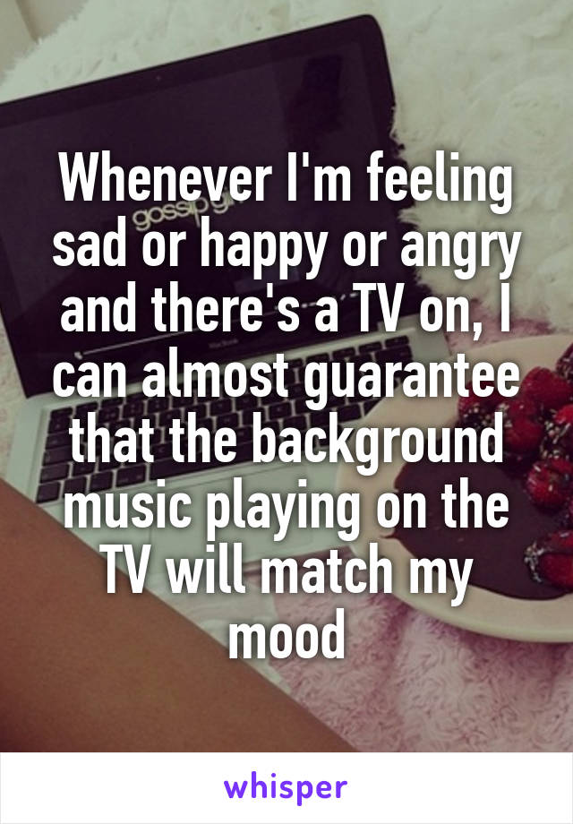 Whenever I'm feeling sad or happy or angry and there's a TV on, I can almost guarantee that the background music playing on the TV will match my mood