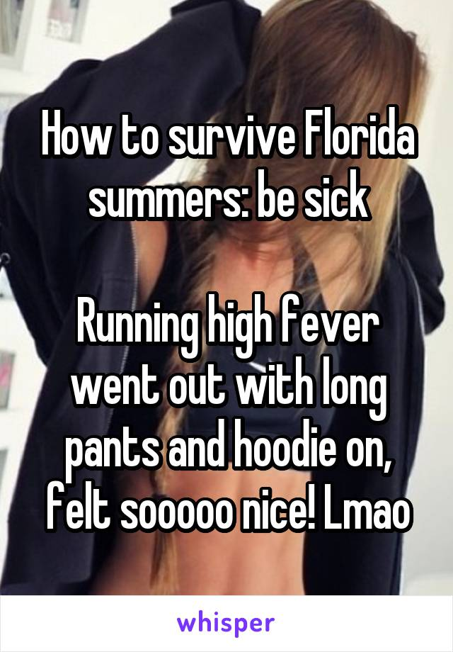How to survive Florida summers: be sick  Running high fever went out with long pants and hoodie on, felt sooooo nice! Lmao
