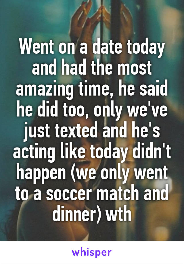 Went on a date today and had the most amazing time, he said he did too, only we've just texted and he's acting like today didn't happen (we only went to a soccer match and dinner) wth