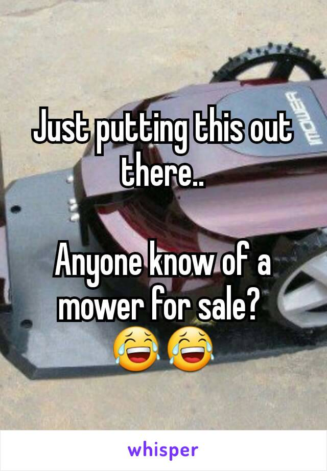 Just putting this out there..  Anyone know of a mower for sale?  😂😂