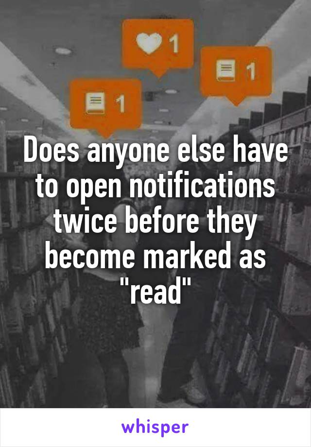 "Does anyone else have to open notifications twice before they become marked as ""read"""