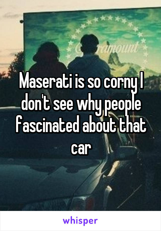 Maserati is so corny I don't see why people fascinated about that car