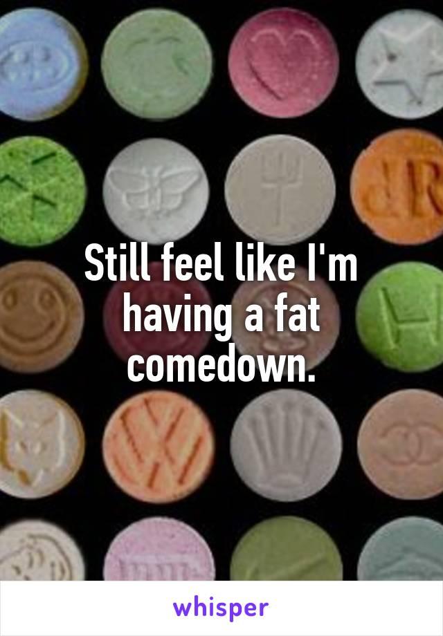 Still feel like I'm having a fat comedown.