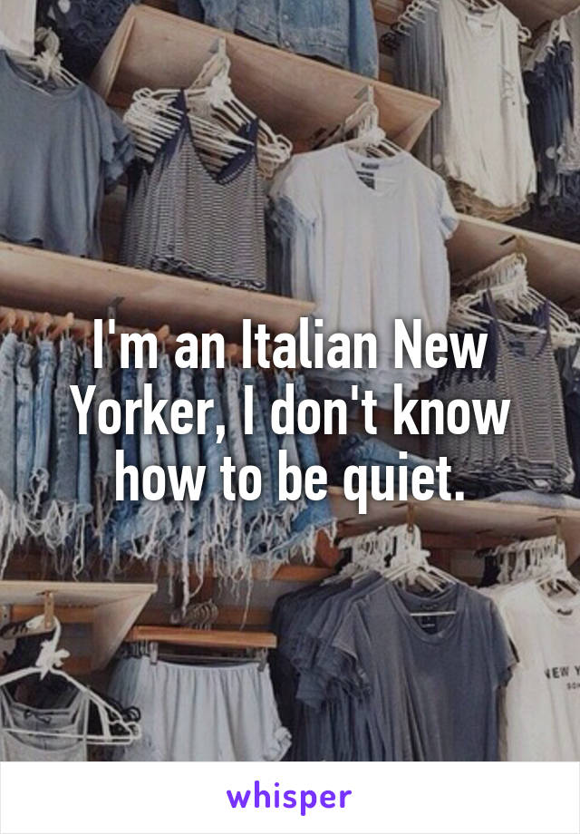 I'm an Italian New Yorker, I don't know how to be quiet.