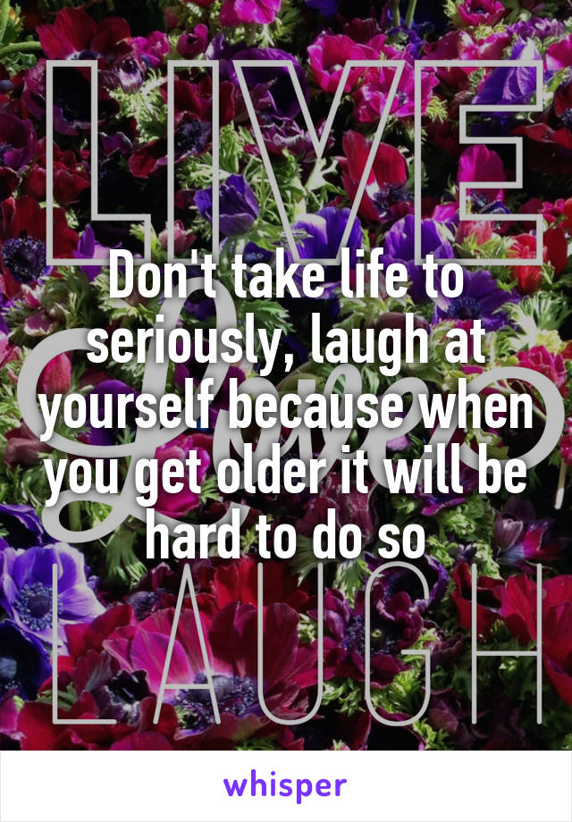 Don't take life to seriously, laugh at yourself because when you get older it will be hard to do so