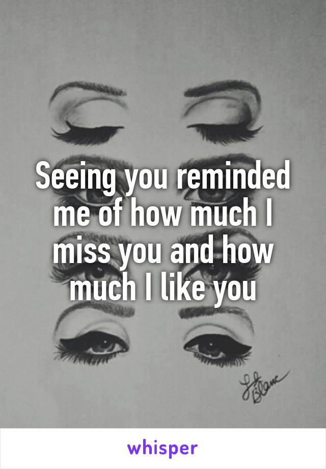 Seeing you reminded me of how much I miss you and how much I like you