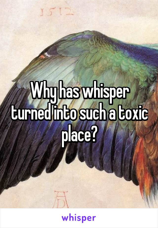 Why has whisper turned into such a toxic place?